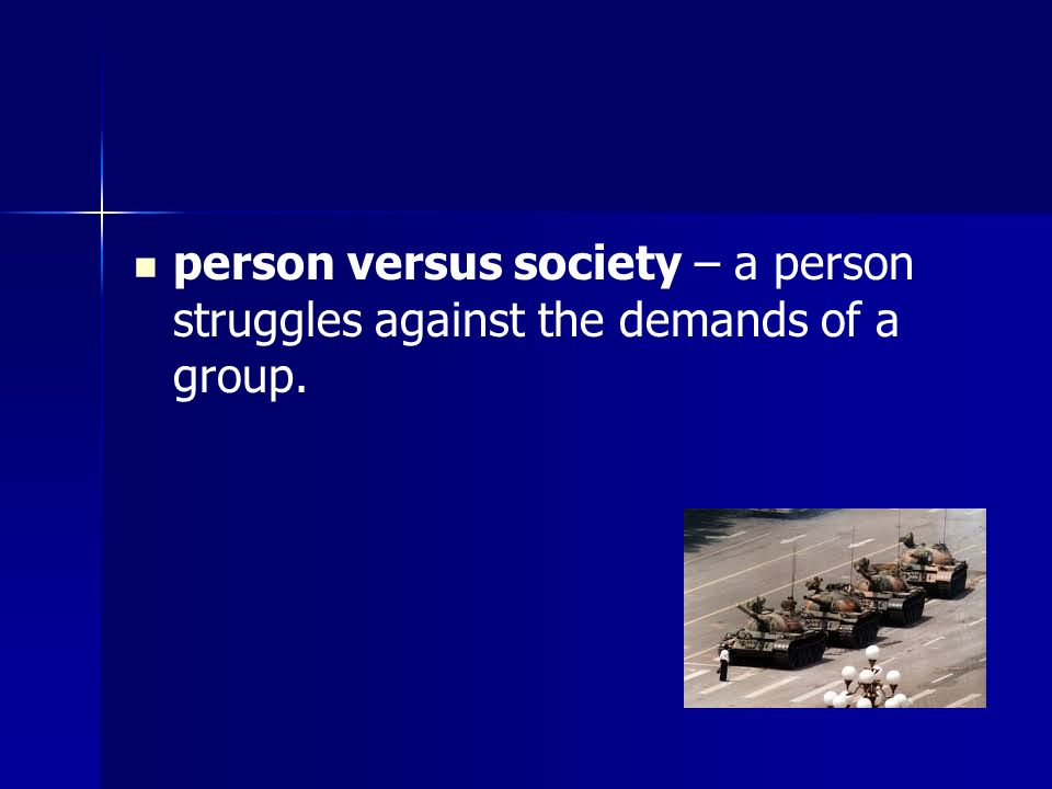 person versus society – a person struggles against the demands of a group.