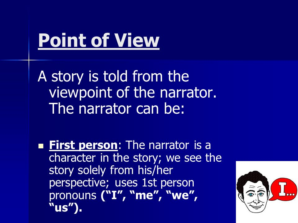 Point of View A story is told from the viewpoint of the narrator.