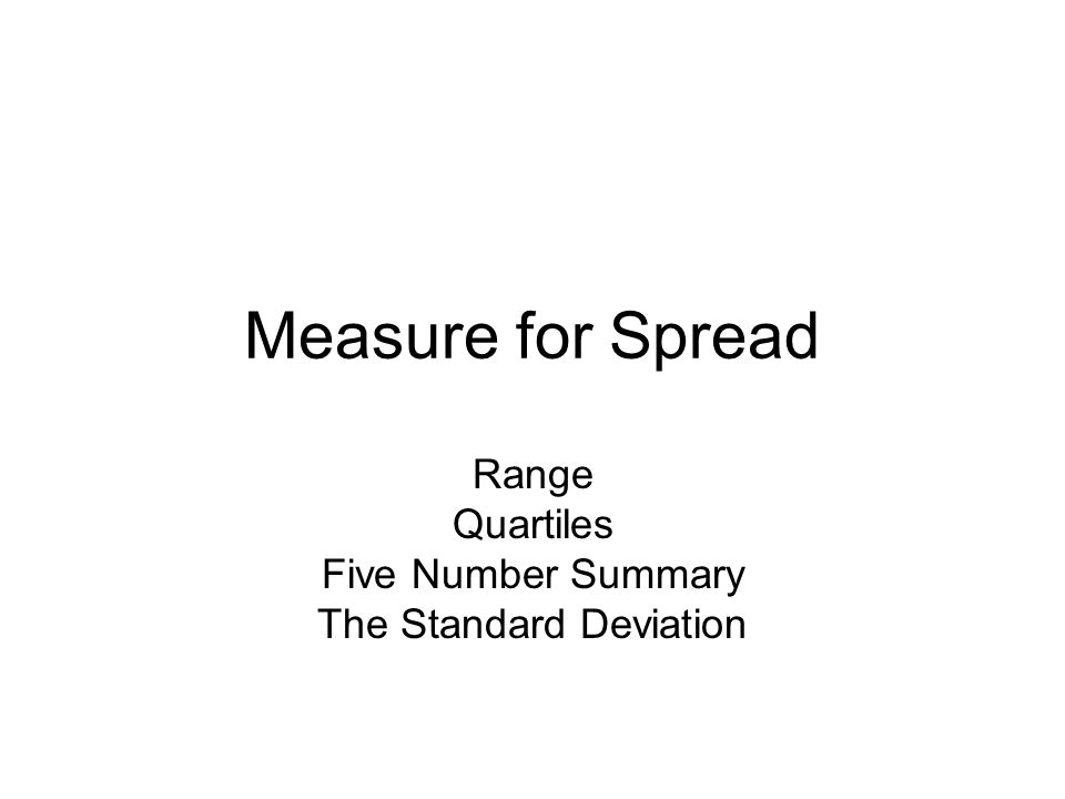 Measure for Spread Range Quartiles Five Number Summary The Standard Deviation