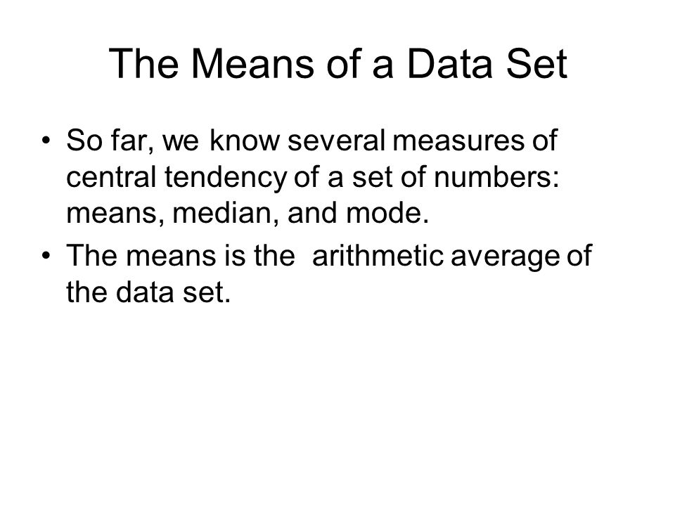 The Means of a Data Set So far, we know several measures of central tendency of a set of numbers: means, median, and mode.
