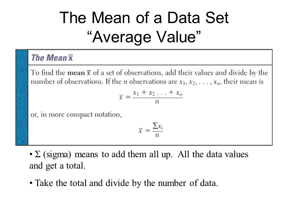The Mean of a Data Set Average Value Σ (sigma) means to add them all up.