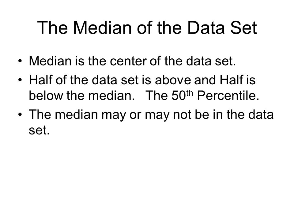 The Median of the Data Set Median is the center of the data set.
