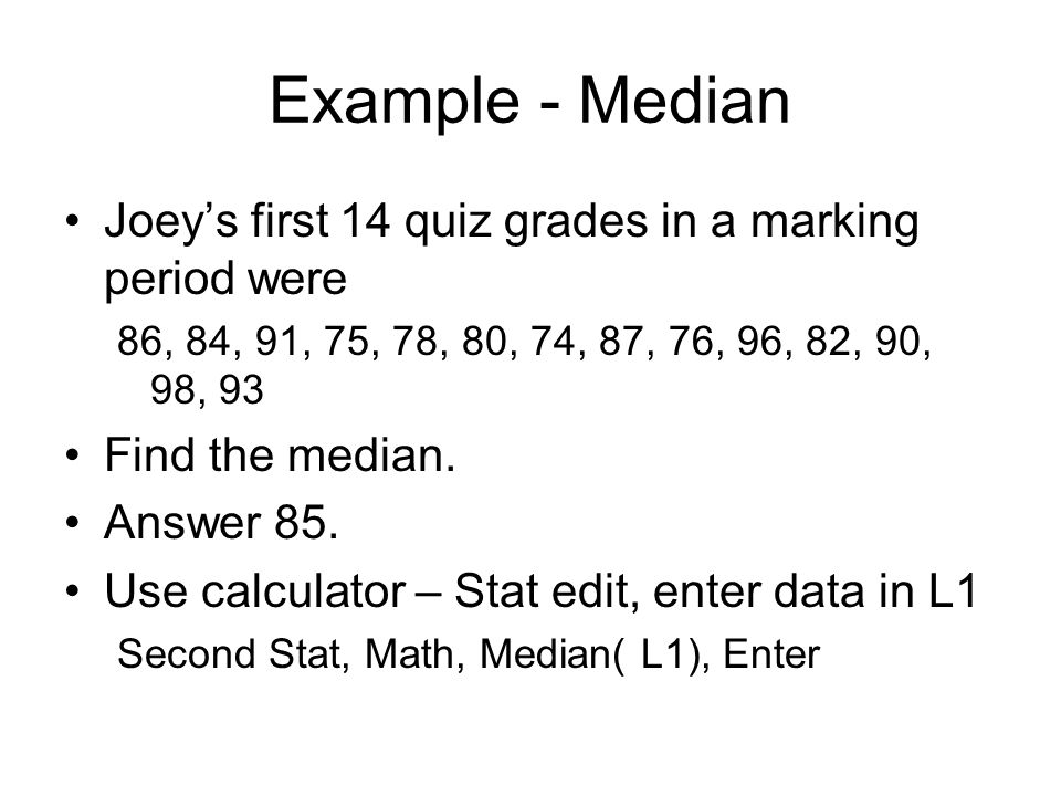 Example - Median Joey's first 14 quiz grades in a marking period were 86, 84, 91, 75, 78, 80, 74, 87, 76, 96, 82, 90, 98, 93 Find the median.