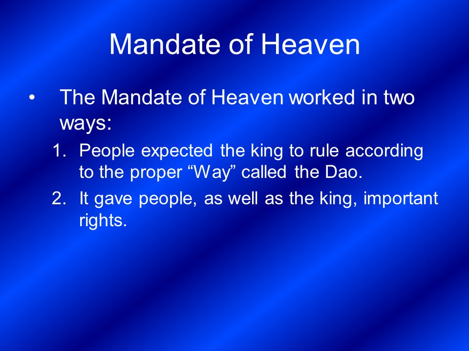 Mandate of Heaven The Mandate of Heaven worked in two ways: 1.People expected the king to rule according to the proper Way called the Dao.