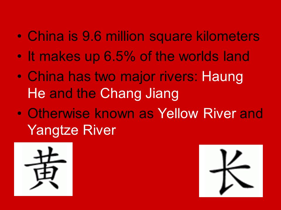 China is 9.6 million square kilometers It makes up 6.5% of the worlds land China has two major rivers: Haung He and the Chang Jiang Otherwise known as Yellow River and Yangtze River Haung He Chang Jiang