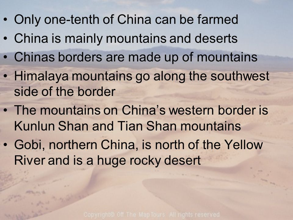 Only one-tenth of China can be farmed China is mainly mountains and deserts Chinas borders are made up of mountains Himalaya mountains go along the southwest side of the border The mountains on China's western border is Kunlun Shan and Tian Shan mountains Gobi, northern China, is north of the Yellow River and is a huge rocky desert