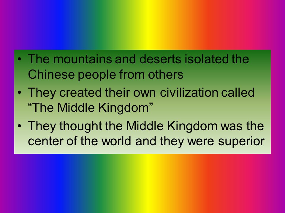 The mountains and deserts isolated the Chinese people from others They created their own civilization called The Middle Kingdom They thought the Middle Kingdom was the center of the world and they were superior