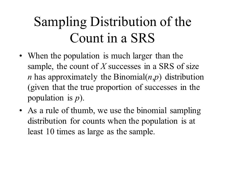 Sampling Distribution of the Count in a SRS When the population is much larger than the sample, the count of X successes in a SRS of size n has approximately the Binomial(n,p) distribution (given that the true proportion of successes in the population is p).
