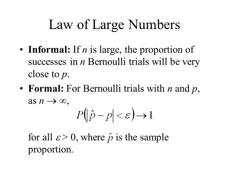 Law of Large Numbers Informal: If n is large, the proportion of successes in n Bernoulli trials will be very close to p.