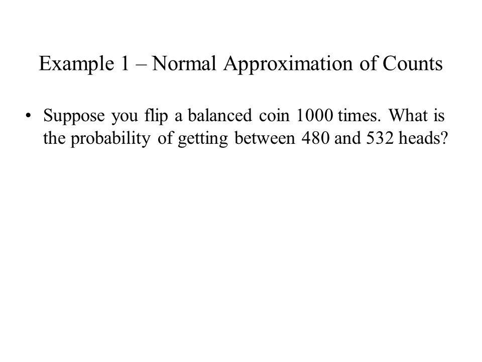 Example 1 – Normal Approximation of Counts Suppose you flip a balanced coin 1000 times.