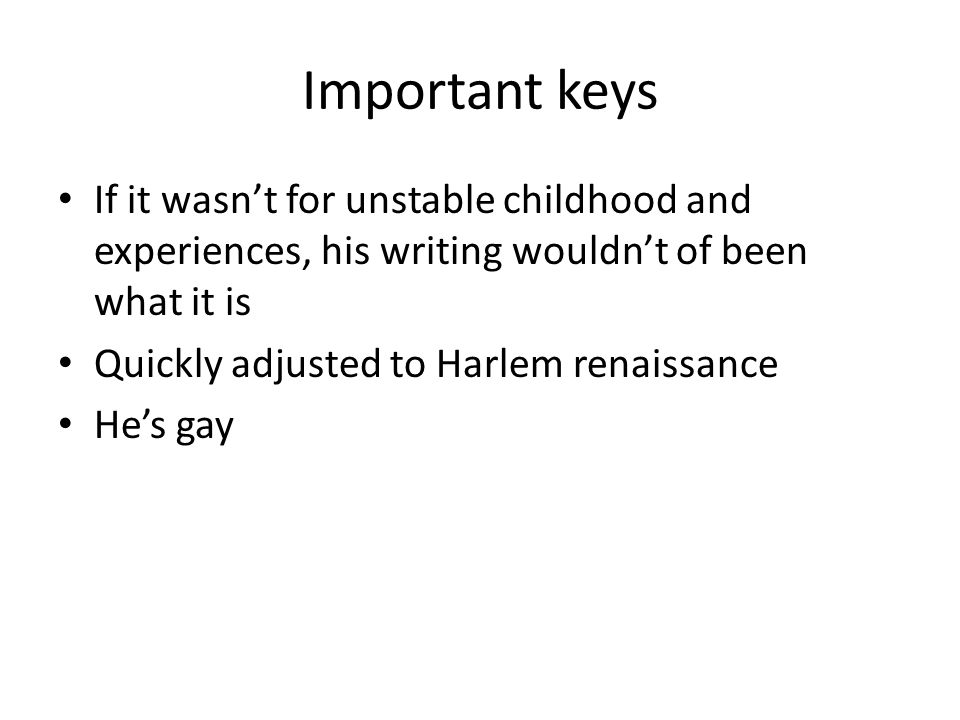 Important keys If it wasn't for unstable childhood and experiences, his writing wouldn't of been what it is Quickly adjusted to Harlem renaissance He's gay