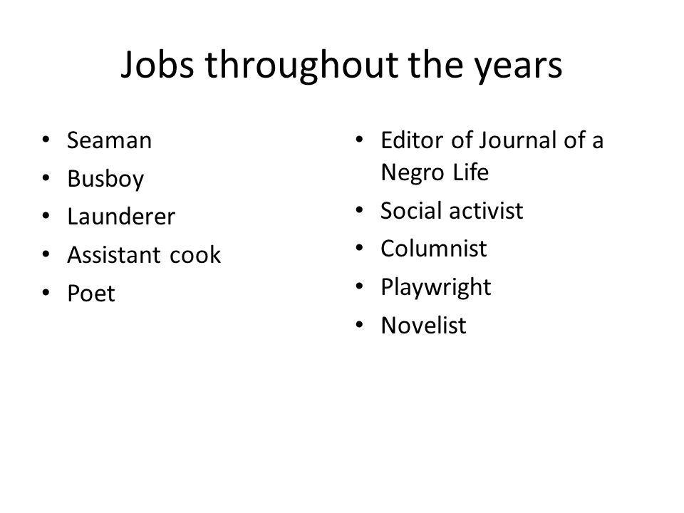 Jobs throughout the years Seaman Busboy Launderer Assistant cook Poet Editor of Journal of a Negro Life Social activist Columnist Playwright Novelist