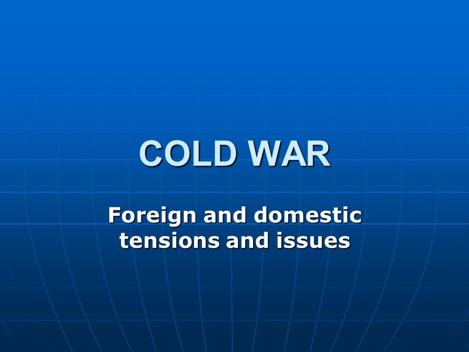 COLD WAR Foreign and domestic tensions and issues