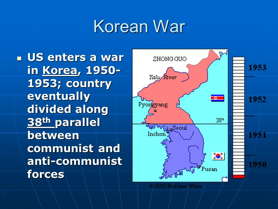 Korean War US enters a war in Korea, ; country eventually divided along 38 th parallel between communist and anti-communist forces US enters a war in Korea, ; country eventually divided along 38 th parallel between communist and anti-communist forces