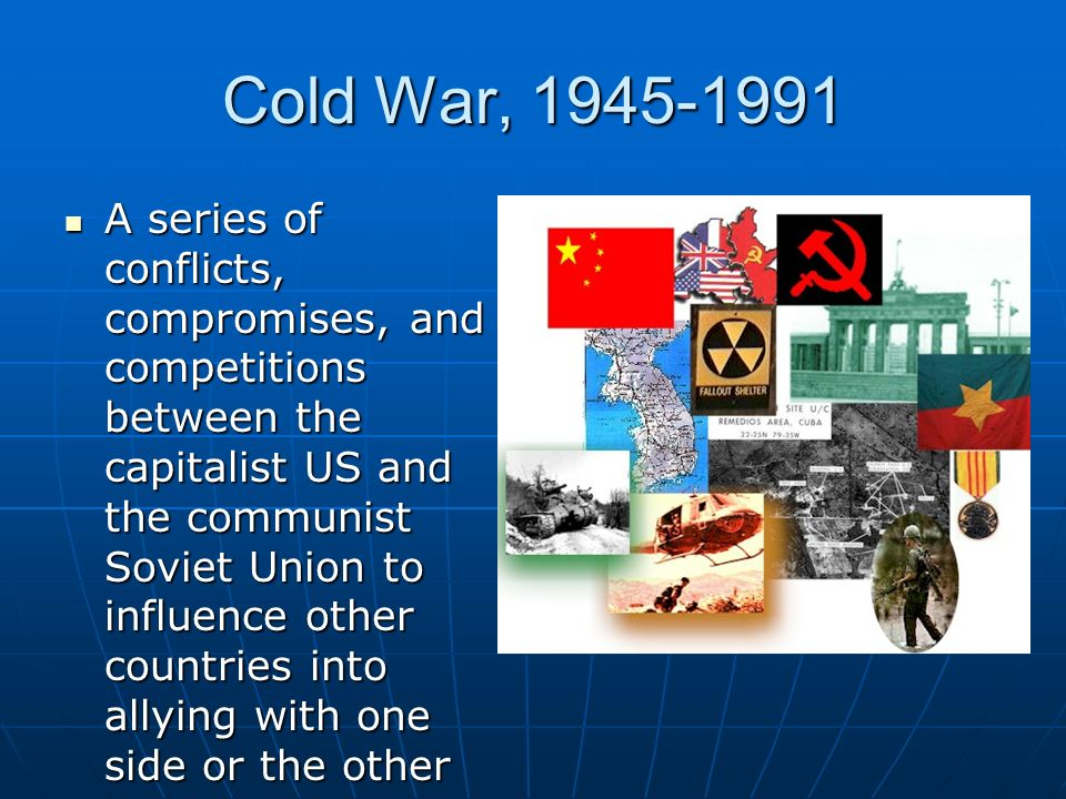 Cold War, A series of conflicts, compromises, and competitions between the capitalist US and the communist Soviet Union to influence other countries into allying with one side or the other A series of conflicts, compromises, and competitions between the capitalist US and the communist Soviet Union to influence other countries into allying with one side or the other
