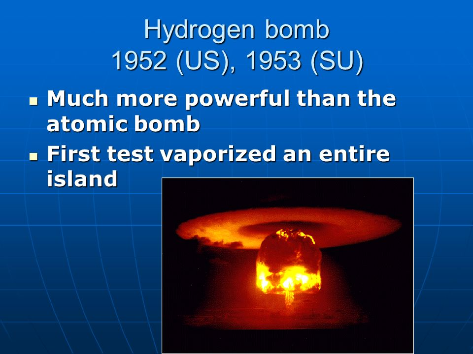 Hydrogen bomb 1952 (US), 1953 (SU) Much more powerful than the atomic bomb Much more powerful than the atomic bomb First test vaporized an entire island First test vaporized an entire island
