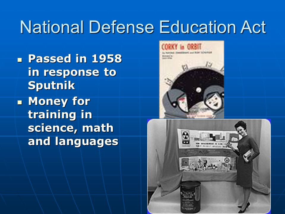 National Defense Education Act Passed in 1958 in response to Sputnik Passed in 1958 in response to Sputnik Money for training in science, math and languages Money for training in science, math and languages