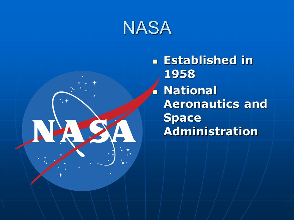 NASA Established in 1958 Established in 1958 National Aeronautics and Space Administration National Aeronautics and Space Administration