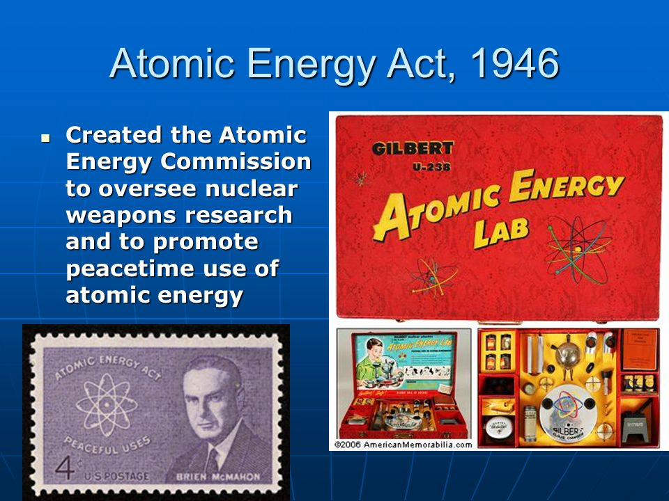 Atomic Energy Act, 1946 Created the Atomic Energy Commission to oversee nuclear weapons research and to promote peacetime use of atomic energy Created the Atomic Energy Commission to oversee nuclear weapons research and to promote peacetime use of atomic energy