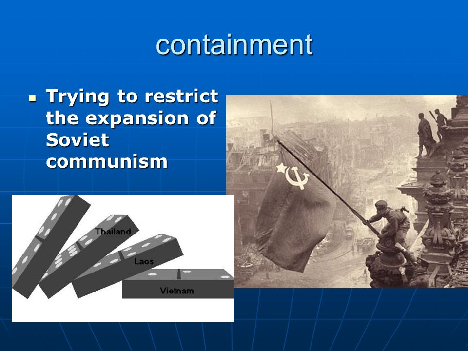 containment Trying to restrict the expansion of Soviet communism Trying to restrict the expansion of Soviet communism