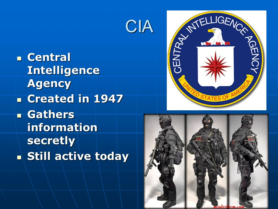CIA Central Intelligence Agency Central Intelligence Agency Created in 1947 Created in 1947 Gathers information secretly Gathers information secretly Still active today Still active today