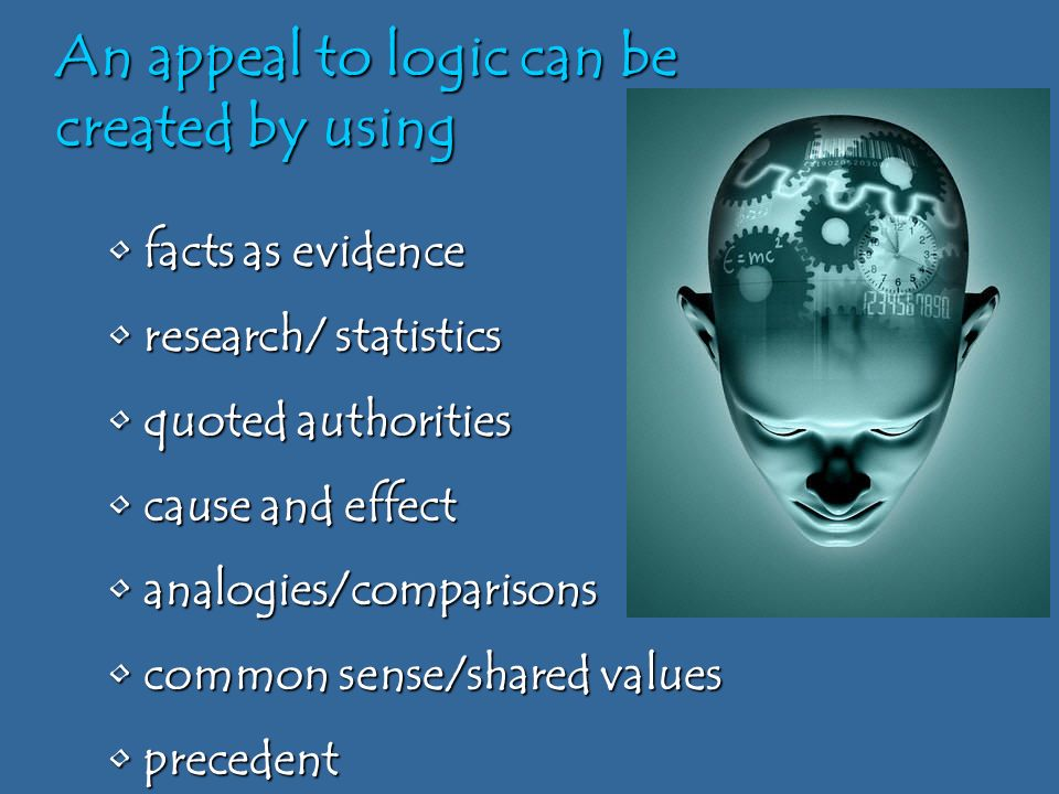 An appeal to logic can be created by using facts as evidence facts as evidence research/ statistics research/ statistics quoted authorities quoted authorities cause and effect cause and effect analogies/comparisons analogies/comparisons common sense/shared values common sense/shared values precedent precedent