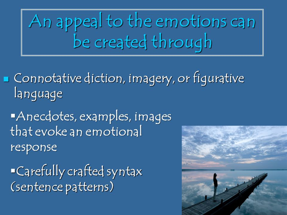 An appeal to the emotions can be created through Connotative diction, imagery, or figurative language Connotative diction, imagery, or figurative language  Anecdotes, examples, images that evoke an emotional response  Carefully crafted syntax (sentence patterns)