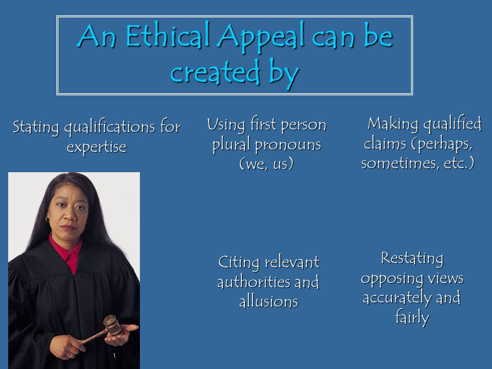 An Ethical Appeal can be created by Making qualified claims (perhaps, sometimes, etc.) Making qualified claims (perhaps, sometimes, etc.) Restating opposing views accurately and fairly Citing relevant authorities and allusions Using first person plural pronouns (we, us) Stating qualifications for expertise