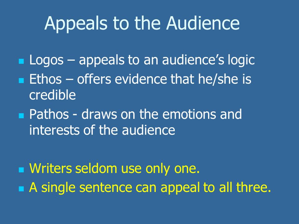 Appeals to the Audience Logos – appeals to an audience's logic Ethos – offers evidence that he/she is credible Pathos - draws on the emotions and interests of the audience Writers seldom use only one.