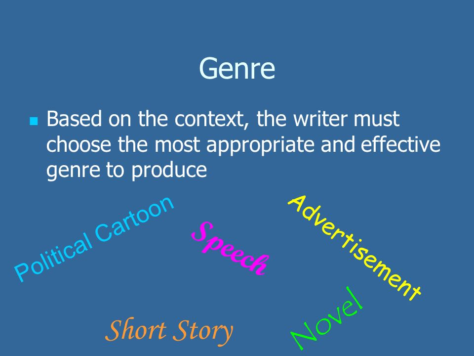 Genre Based on the context, the writer must choose the most appropriate and effective genre to produce Speech Advertisement Political Cartoon Short Story Novel