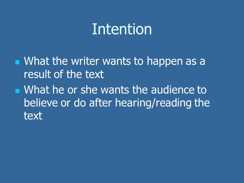 Intention What the writer wants to happen as a result of the text What he or she wants the audience to believe or do after hearing/reading the text