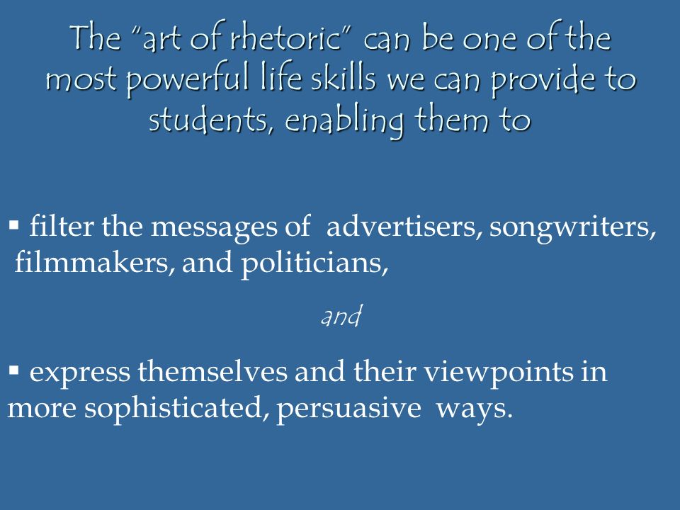The art of rhetoric can be one of the most powerful life skills we can provide to students, enabling them to  filter the messages of advertisers, songwriters, filmmakers, and politicians, and  express themselves and their viewpoints in more sophisticated, persuasive ways.