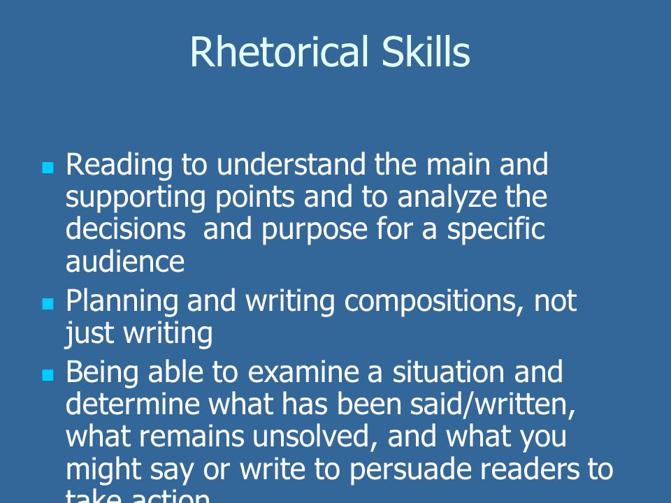 Rhetorical Skills Reading to understand the main and supporting points and to analyze the decisions and purpose for a specific audience Planning and writing compositions, not just writing Being able to examine a situation and determine what has been said/written, what remains unsolved, and what you might say or write to persuade readers to take action