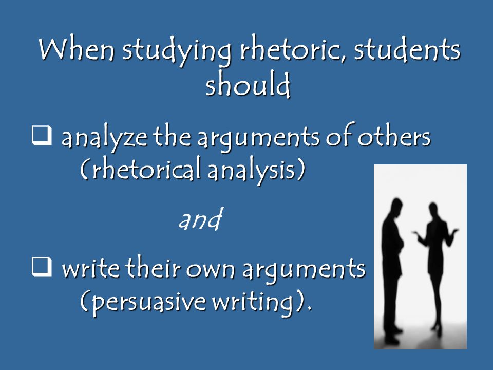When studying rhetoric, students should analyze the arguments of others (rhetorical analysis)  analyze the arguments of others (rhetorical analysis) and write their own arguments (persuasive writing).