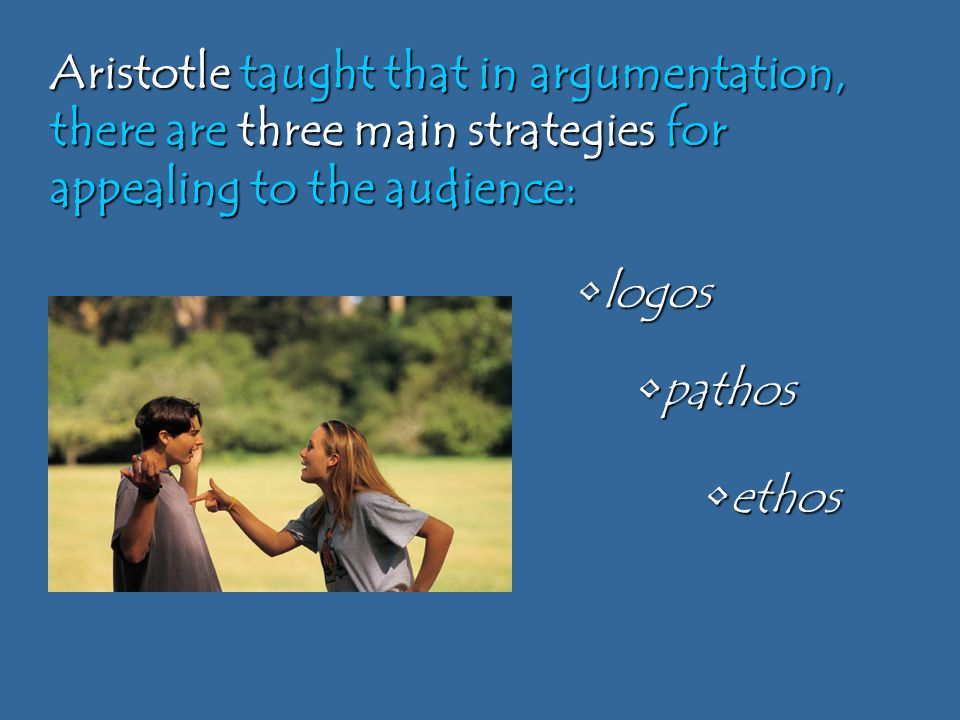 ethosethos logoslogos pathospathos Aristotle taught that in argumentation, there are three main strategies for appealing to the audience: