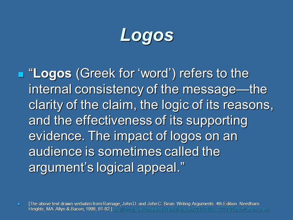 Logos Logos (Greek for 'word') refers to the internal consistency of the message—the clarity of the claim, the logic of its reasons, and the effectiveness of its supporting evidence.