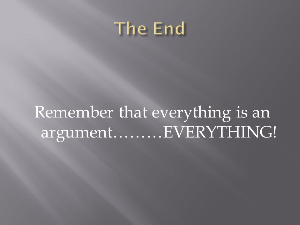 Remember that everything is an argument………EVERYTHING!