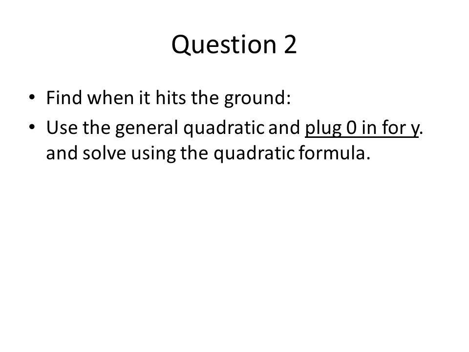 Question 2 Find when it hits the ground: Use the general quadratic and plug 0 in for y.