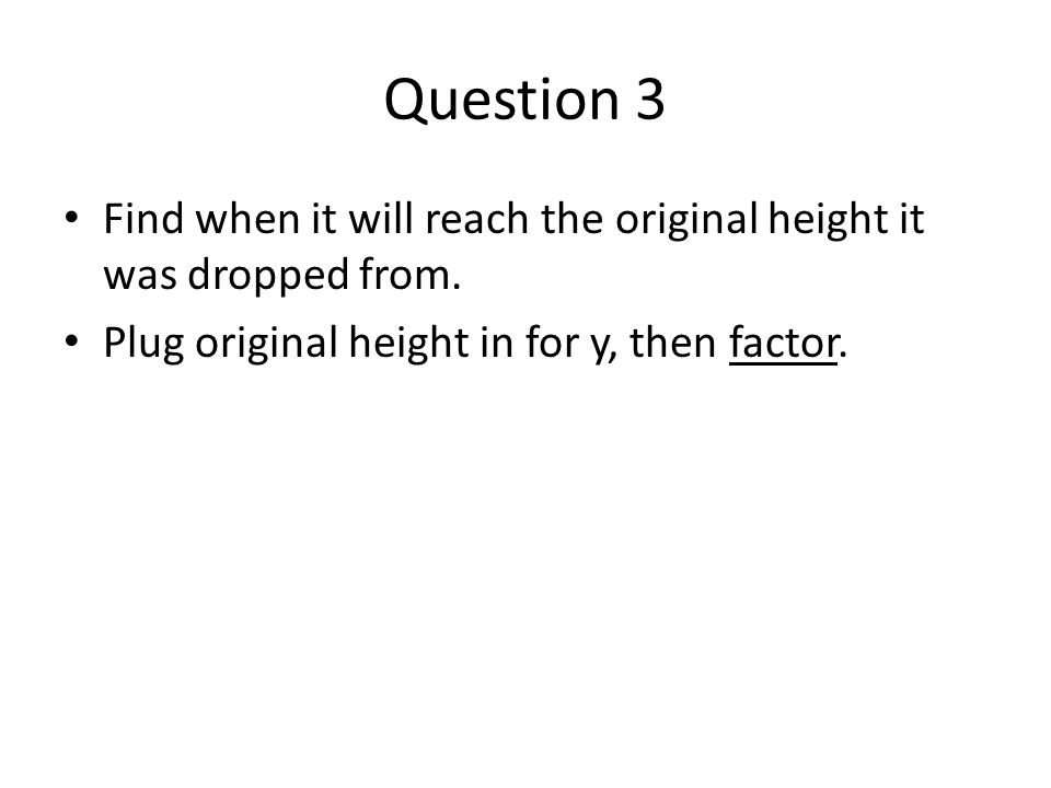 Question 3 Find when it will reach the original height it was dropped from.