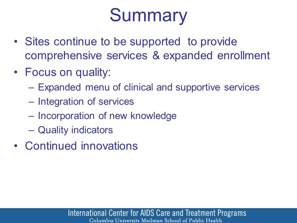 Summary Sites continue to be supported to provide comprehensive services & expanded enrollment Focus on quality: –Expanded menu of clinical and supportive services –Integration of services –Incorporation of new knowledge –Quality indicators Continued innovations