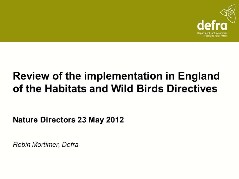 Review of the implementation in England of the Habitats and Wild Birds Directives Nature Directors 23 May 2012 Robin Mortimer, Defra