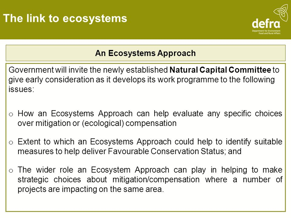 The link to ecosystems An Ecosystems Approach Government will invite the newly established Natural Capital Committee to give early consideration as it develops its work programme to the following issues: o How an Ecosystems Approach can help evaluate any specific choices over mitigation or (ecological) compensation o Extent to which an Ecosystems Approach could help to identify suitable measures to help deliver Favourable Conservation Status; and o The wider role an Ecosystem Approach can play in helping to make strategic choices about mitigation/compensation where a number of projects are impacting on the same area.