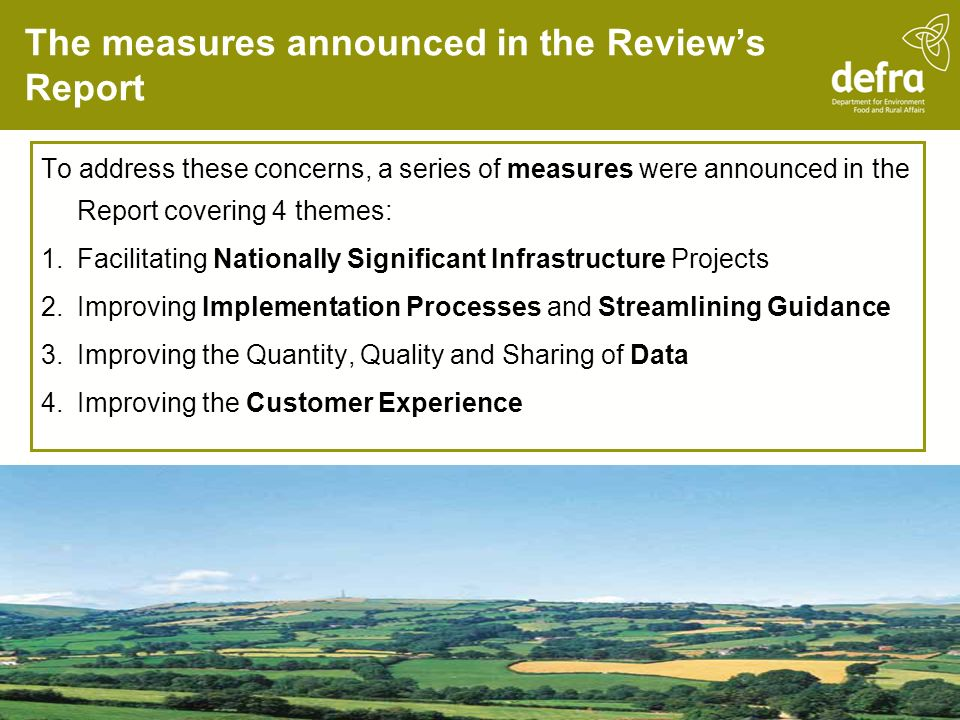 The measures announced in the Review's Report To address these concerns, a series of measures were announced in the Report covering 4 themes: 1.Facilitating Nationally Significant Infrastructure Projects 2.Improving Implementation Processes and Streamlining Guidance 3.Improving the Quantity, Quality and Sharing of Data 4.Improving the Customer Experience
