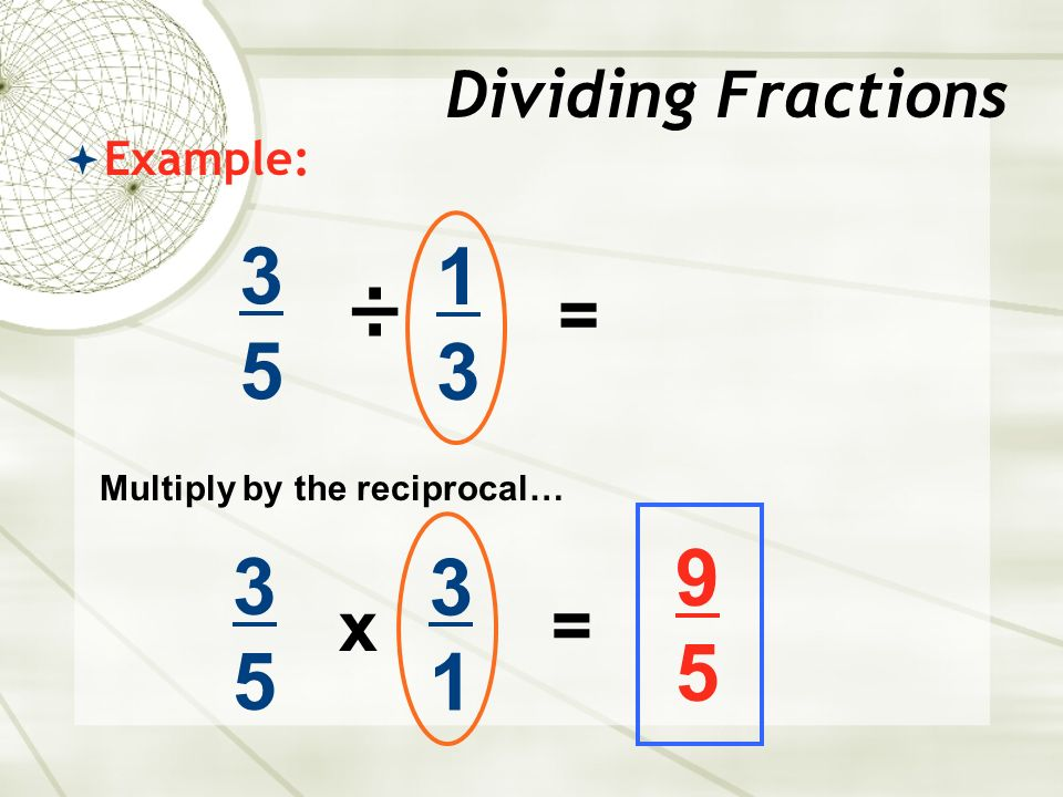  Example: 3535 ÷ 1313 Dividing Fractions = 3535 x 3131 = Multiply by the reciprocal… 9595