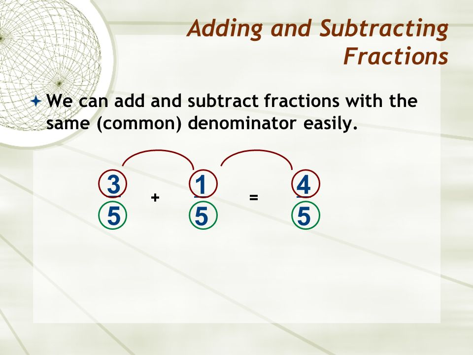  We can add and subtract fractions with the same (common) denominator easily.