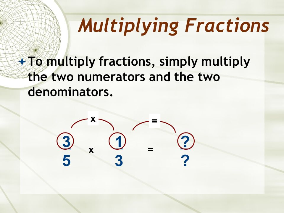  To multiply fractions, simply multiply the two numerators and the two denominators.