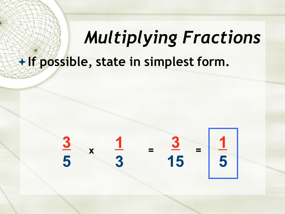  If possible, state in simplest form x 1313 = 3 15 = 1515 Multiplying Fractions