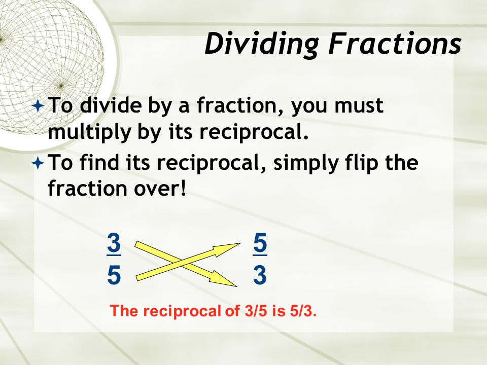  To divide by a fraction, you must multiply by its reciprocal.