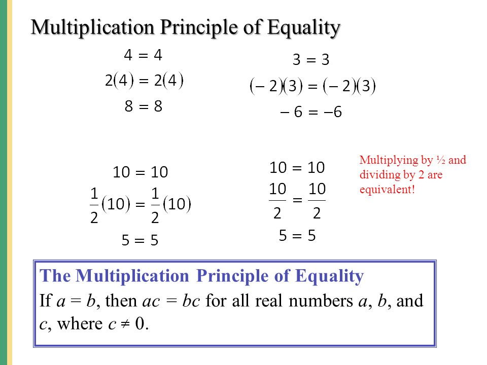 Multiplication Principle of Equality The Multiplication Principle of Equality If a = b, then ac = bc for all real numbers a, b, and c, where c 0.
