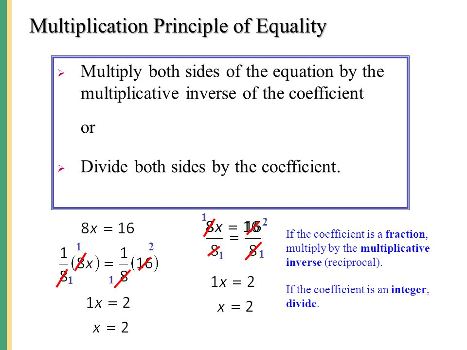 Multiplication Principle of Equality  Multiply both sides of the equation by the multiplicative inverse of the coefficient or  Divide both sides by the coefficient.